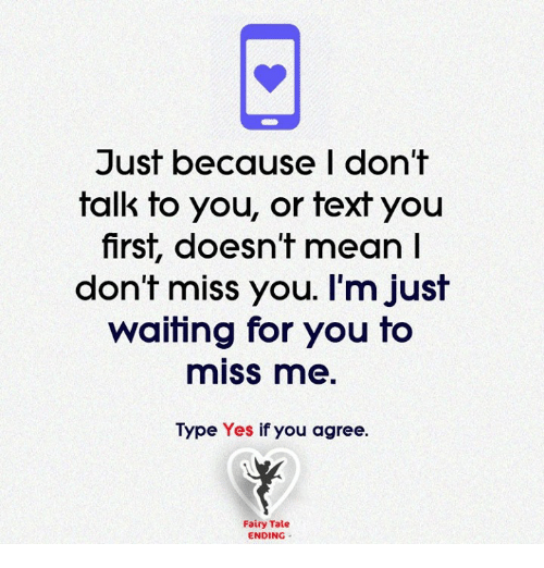 Memes, Texting, and Fairies: Just because I don't  talk to you, or text you  first, doesn't mean  don't miss you. I'm just  waiting for you to  miss me  Type Yes if you agree  Fairy Tale  ENDING