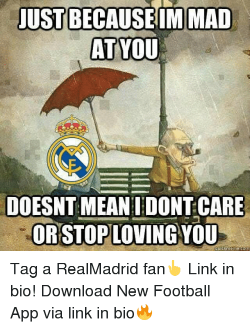 Football, Memes, and Link: JUST BECAUSE IM MAD  AT YOU  DOESNT MEAN I DONT CARE  ORSTOPLOVING YOU  uickmeme.com Tag a RealMadrid fan👆 Link in bio! Download New Football App via link in bio🔥