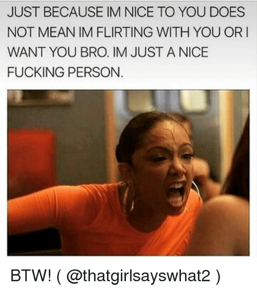 Fucking, Mean, and Girl Memes: JUST BECAUSE IM NICE TO YOU DOES  NOT MEAN IM FLIRTING WITH YOU OR I  WANT YOU BRO. IM JUST A NICE  FUCKING PERSON BTW! ( @thatgirlsayswhat2 )