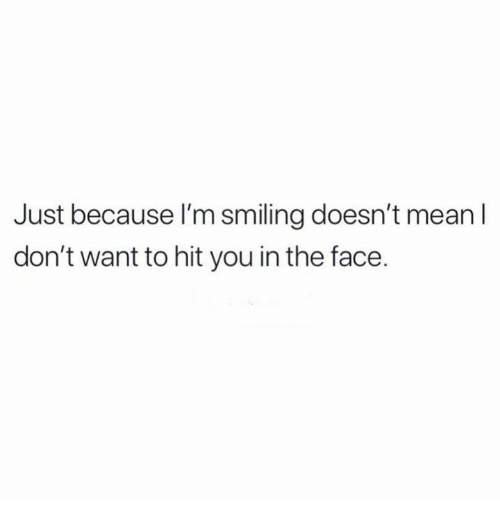 Relationships, Mean, and Face: Just because I'm smiling doesn't mean l  don't want to hit you in the face.