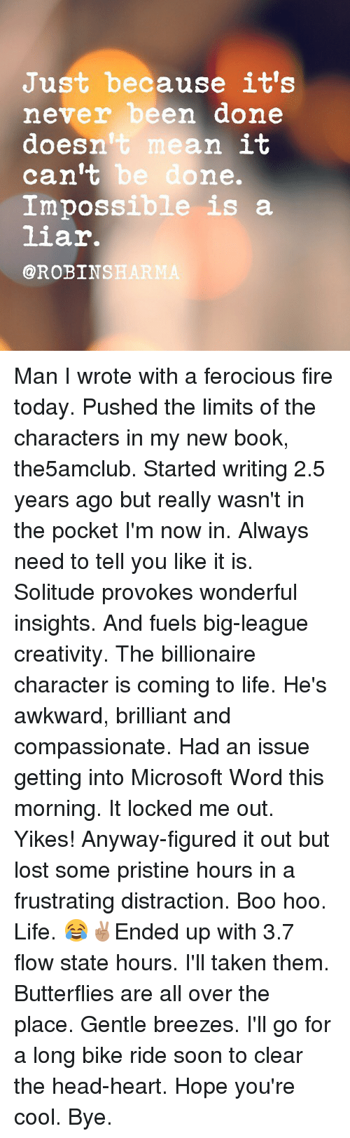 Ferocious: Just because it's  never been done  doesn't mean it  can't be done.  Impossible is a  liar.  @ROBINSHARM Man I wrote with a ferocious fire today. Pushed the limits of the characters in my new book, the5amclub. Started writing 2.5 years ago but really wasn't in the pocket I'm now in. Always need to tell you like it is. Solitude provokes wonderful insights. And fuels big-league creativity. The billionaire character is coming to life. He's awkward, brilliant and compassionate. Had an issue getting into Microsoft Word this morning. It locked me out. Yikes! Anyway-figured it out but lost some pristine hours in a frustrating distraction. Boo hoo. Life. 😂✌🏽Ended up with 3.7 flow state hours. I'll taken them. Butterflies are all over the place. Gentle breezes. I'll go for a long bike ride soon to clear the head-heart. Hope you're cool. Bye.