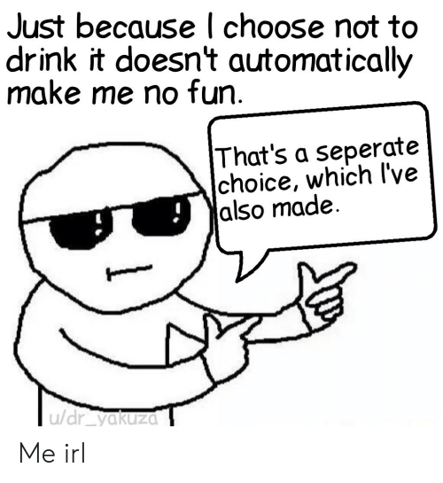 No Fun: Just because l choose not to  drink it doesn't automatically  make me no fun  That's a seperate  choice, which l've  |also made.  u/dr yakuza Me irl