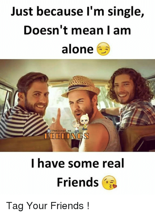 Being Alone, Friends, and Memes: Just because l'm single,  Doesn't mean I am  alone  /Feelings ws  I have some real  Friends Tag Your Friends !