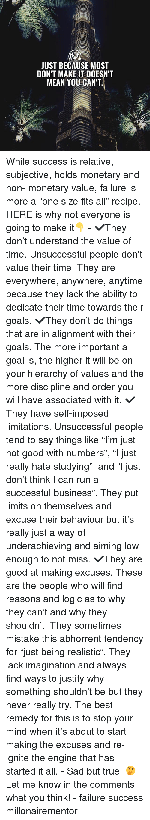 "Goals, Logic, and Memes: JUST BECAUSE MOST  DON'T MAKE T DOESN'T  MEAN YOU CAN'T While success is relative, subjective, holds monetary and non- monetary value, failure is more a ""one size fits all"" recipe. HERE is why not everyone is going to make it👇 - ✔️They don't understand the value of time. Unsuccessful people don't value their time. They are everywhere, anywhere, anytime because they lack the ability to dedicate their time towards their goals. ✔️They don't do things that are in alignment with their goals. The more important a goal is, the higher it will be on your hierarchy of values and the more discipline and order you will have associated with it. ✔️They have self-imposed limitations. Unsuccessful people tend to say things like ""I'm just not good with numbers"", ""I just really hate studying"", and ""I just don't think I can run a successful business"". They put limits on themselves and excuse their behaviour but it's really just a way of underachieving and aiming low enough to not miss. ✔️They are good at making excuses. These are the people who will find reasons and logic as to why they can't and why they shouldn't. They sometimes mistake this abhorrent tendency for ""just being realistic"". They lack imagination and always find ways to justify why something shouldn't be but they never really try. The best remedy for this is to stop your mind when it's about to start making the excuses and re-ignite the engine that has started it all. - Sad but true. 🤔 Let me know in the comments what you think! - failure success millonairementor"