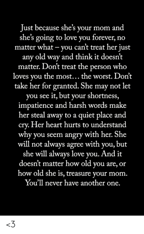 shortness: Just because she's your mom and  she's going to love you forever, no  matter what - you can't treat her just  any old way and think it doesn't  matter. Don't treat the person who  loves you the most... the worst. Don't  take her for granted. She may not let  you see it, but your shortness,  impatience and harsh words make  her steal away to a quiet place and  cry.Her heart hurts to understand  why you seem angry with her. She  will not always agree with you, but  she will always love you. And it  doesn't matter how old you are, or  how old she is, treasure your mom.  You'll never have another one. <3