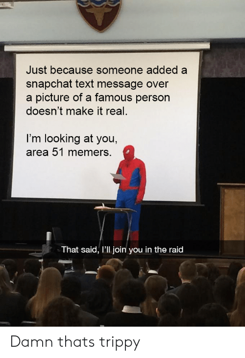 looking at you: Just because someone added a  snapchat text message over  a picture of a famous person  doesn't make it real  I'm looking at you,  area 51 memers.  That said, I'll join you in the raid Damn thats trippy