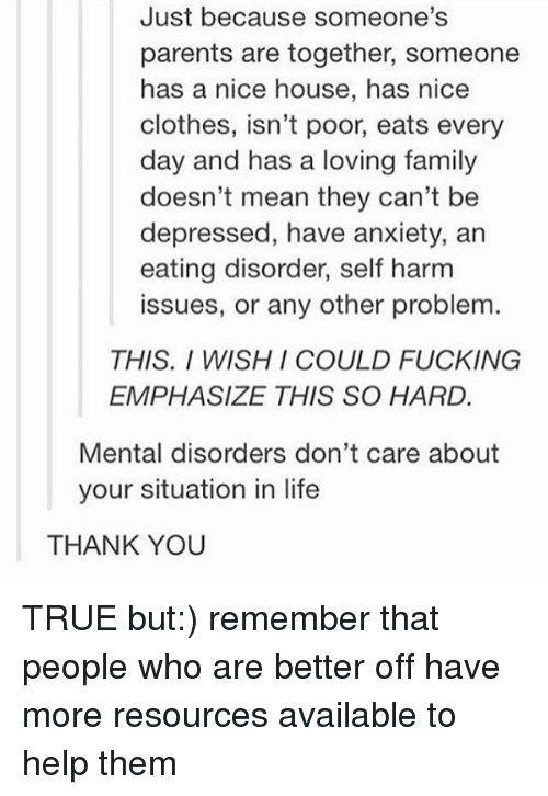 mental disorders: Just because someone's  parents are together, someone  has a nice house, has nice  clothes, isn't poor, eats every  day and has a loving family  doesn't mean they can't be  depressed, have anxiety, an  eating disorder, self harm  issues, or any other problem  THIS. I WISH I COULD FUCKING  EMPHASIZE THIS SO HARD.  Mental disorders don't care about  your situation in life  THANK YOU TRUE but:) remember that people who are better off have more resources available to help them