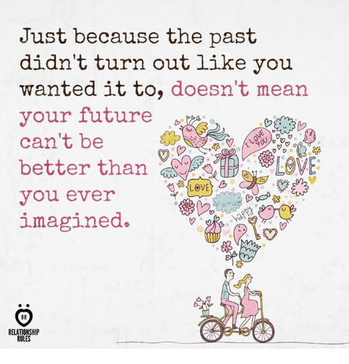 Future, Love, and Mean: Just because the past  didn't turn out like you  wanted it to, doesn't mean  your future  can't be  better th  you ever  LOVE  RELATIONSHIP  RULES