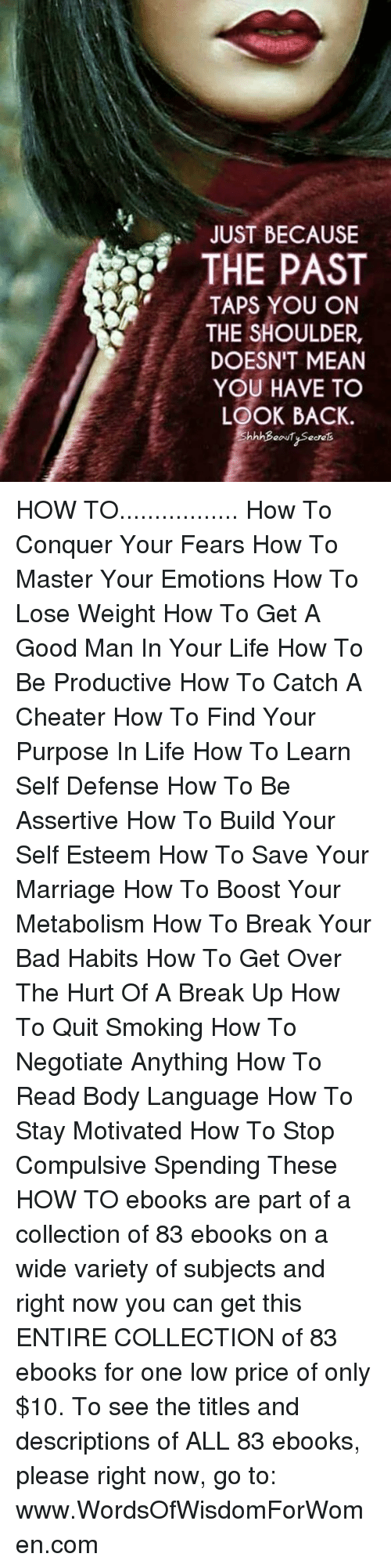 how to lose weight: JUST BECAUSE  THE PAST  TAPS YOU ON  THE SHOULDER,  DOESN'T MEAN  YOU HAVE TO  LOOK BACK. HOW TO................. How To Conquer Your Fears How To Master Your Emotions How To Lose Weight How To Get A Good Man In Your Life  How To Be Productive  How To Catch A Cheater  How To Find Your Purpose In Life  How To Learn Self Defense How To Be Assertive   How To Build Your Self Esteem   How To Save Your Marriage  How To Boost Your Metabolism  How To Break Your Bad Habits   How To Get Over The Hurt Of A Break Up  How To Quit Smoking  How To Negotiate Anything  How To Read Body Language   How To Stay Motivated  How To Stop Compulsive Spending    These HOW TO ebooks are part of a collection of 83 ebooks on a wide variety of subjects and right now you can get this ENTIRE COLLECTION of 83 ebooks for one low price of only $10. To see the titles and descriptions of ALL 83 ebooks, please right now, go to: www.WordsOfWisdomForWomen.com