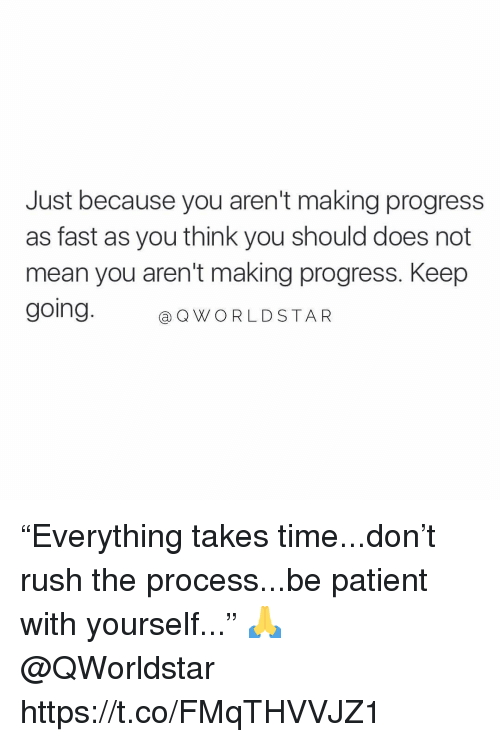 "Mean, Patient, and Rush: Just because you aren't making progress  as fast as you think you should does not  mean you aren't making progress. Keep  going.@O  @QWORLDSTAR ""Everything takes time...don't rush the process...be patient with yourself..."" 🙏 @QWorldstar https://t.co/FMqTHVVJZ1"