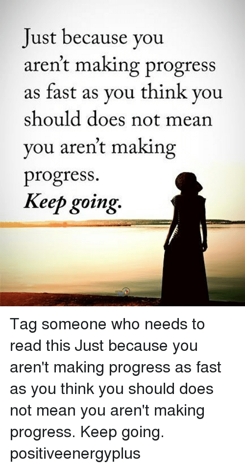 Memes, Mean, and Tag Someone: Just because you  aren't making progress  s fast as you think you  you aren't making  Keep going-  should does not mean  progress.  ReeD going. Tag someone who needs to read this Just because you aren't making progress as fast as you think you should does not mean you aren't making progress. Keep going. positiveenergyplus