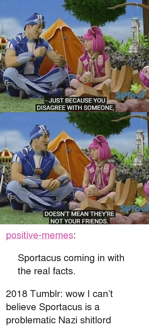 "Facts, Friends, and Memes: JUST BECAUSE YOU  DISAGREE WITH SOMEONE  DOESN'T MEAN THEY RE  NOT YOUR FRIENDS. <p><a href=""https://positive-memes.tumblr.com/post/172682004385/sportacus-coming-in-with-the-real-facts"" class=""tumblr_blog"">positive-memes</a>:</p><blockquote><p>Sportacus coming in with the real facts.</p></blockquote>  <p>2018 Tumblr: wow I can't believe Sportacus is a problematic Nazi shitlord</p>"