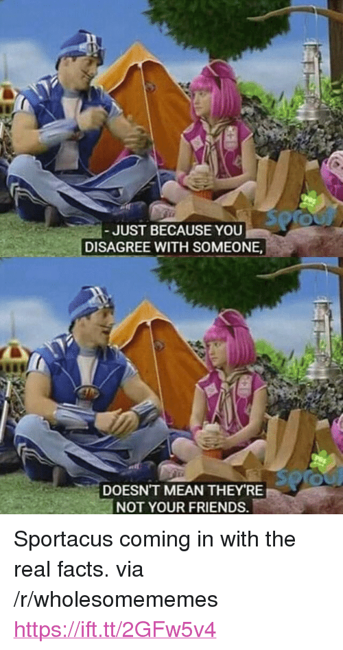 "Facts, Friends, and Mean: JUST BECAUSE YOU  DISAGREE WITH SOMEONE  DOESN'T MEAN THEY RE  NOT YOUR FRIENDS. <p>Sportacus coming in with the real facts. via /r/wholesomememes <a href=""https://ift.tt/2GFw5v4"">https://ift.tt/2GFw5v4</a></p>"