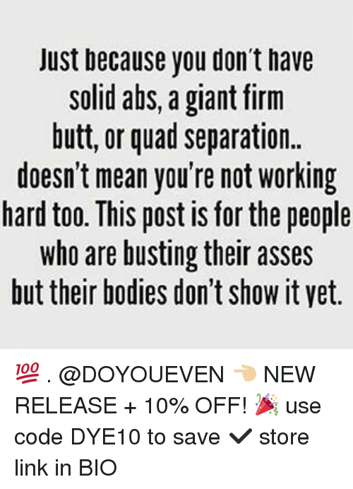 Bodies , Butt, and Gym: Just because you don't have  solid abs, a giant firm  butt, or quad separation.  doesn't mean you're not working  hard too. This post is for the people  who are busting their asses  but their bodies don't ShoW it vet. 💯 . @DOYOUEVEN 👈🏼 NEW RELEASE + 10% OFF! 🎉 use code DYE10 to save ✔️ store link in BIO