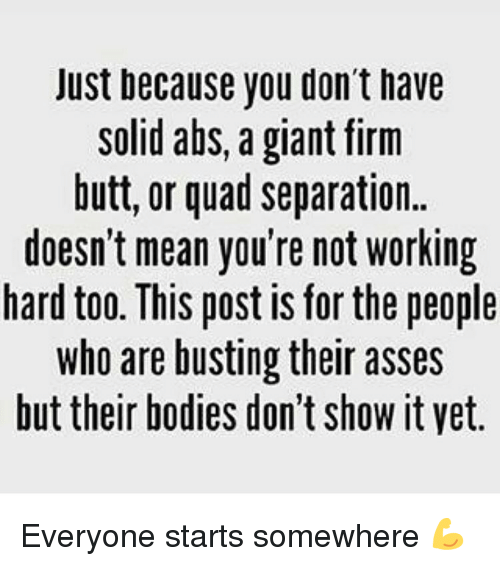 Bodies , Butt, and Memes: Just because you don't iave  solid abs, a giant firm  butt, or quad separation..  doesn't mean you're not working  hard too. This post is for the people  who are busting their asses  but their bodies don't show it yet. Everyone starts somewhere 💪