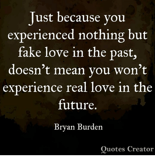 fake love: Just because you  experienced nothing but  fake love in the past,  doesn't mean you won't  experience real love in the  future.  Bryan Burden  Quotes Creator