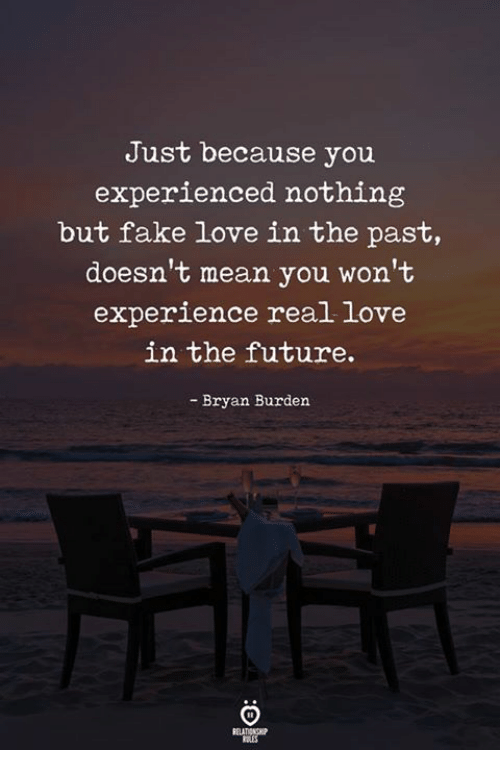 fake love: Just because you  experienced nothing  but fake love in the past,  doesn't mean you won't  experience real love  in the future.  - Bryan Burden  ELATIONGP