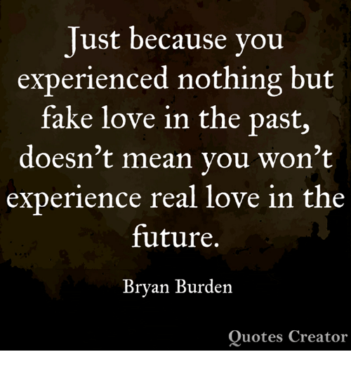 Fake, Future, and Love: Just because you  experienced nothing but  fake love in the past,  doesn't mean vou won't  experience real love in the  future.  Bryan Burden  Quotes Creator
