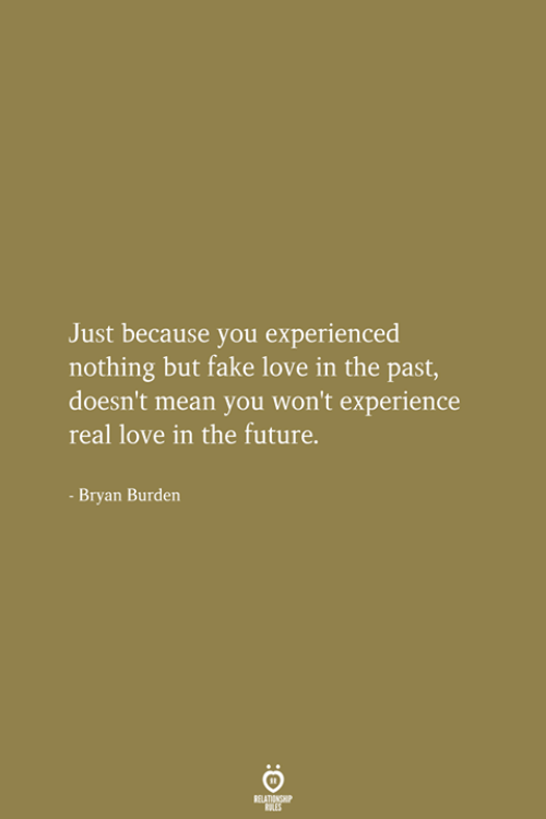 fake love: Just because you experienced  nothing but fake love in the past,  doesn't mean you won't experience  real love in the future.  Bryan Burden