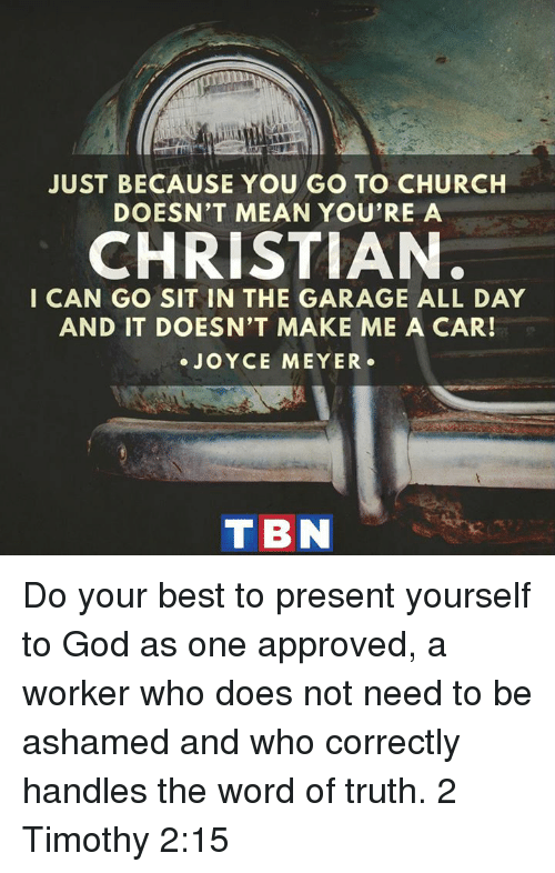 tbn: JUST BECAUSE YOU GO TO CHURCH  DOESN'T MEAN YOU'RE A  CHRISTIAN.  I CAN GO SIT IN THE GARAGE ALL DAY  AND IT DOESN'T MAKE ME A CAR!  JOYCE MEYER  TBN Do your best to present yourself to God as one approved, a worker who does not need to be ashamed and who correctly handles the word of truth. 2 Timothy 2:15
