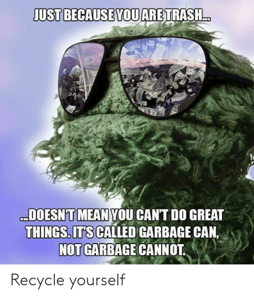 garbage can: JUST BECAUSE YOUARETRASH..  DOESN'T MEAN YOU CANT DO GREAT  THINGS. ITS CALLED GARBAGE CAN,  NOT GARBAGE CANNOT Recycle yourself