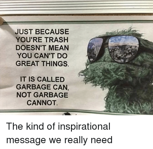 Youre Trash: JUST BECAUSE  YOU'RE TRASH  DOESN'T MEAN  YOU CAN'T DC  GREAT THINGS.  IT IS CALLED  GARBAGE CAN  NOT GARBAGE  CANNOT The kind of inspirational message we really need