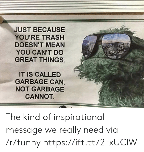 Youre Trash: JUST BECAUSE  YOU'RE TRASH  DOESN'T MEAN  YOU CAN'T DC  GREAT THINGS.  IT IS CALLED  GARBAGE CAN  NOT GARBAGE  CANNOT The kind of inspirational message we really need via /r/funny https://ift.tt/2FxUClW