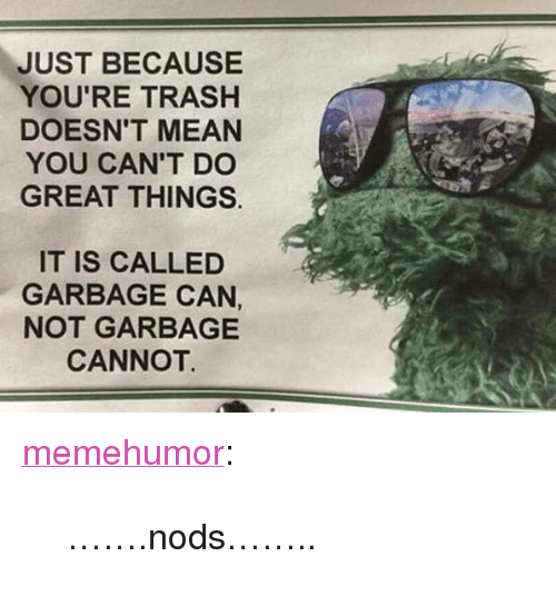 """garbage can: JUST BECAUSE  YOU'RE TRASH  DOESN'T MEAN  YOU CAN'T DO  GREAT THINGS.  IT IS CALLED  GARBAGE CAN,  NOT GARBAGE  CANNOT. <p><a href=""""http://memehumor.net/post/171546688915/nods"""" class=""""tumblr_blog"""">memehumor</a>:</p>  <blockquote><p>…….nods……..</p></blockquote>"""