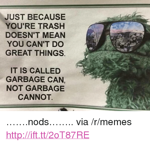 "Youre Trash: JUST BECAUSE  YOU'RE TRASH  DOESN'T MEAN  YOU CAN'T DO  GREAT THINGS.  IT IS CALLED  GARBAGE CAN,  NOT GARBAGE  CANNOT. <p>&hellip;&hellip;.nods&hellip;&hellip;.. via /r/memes <a href=""http://ift.tt/2oT87RE"">http://ift.tt/2oT87RE</a></p>"