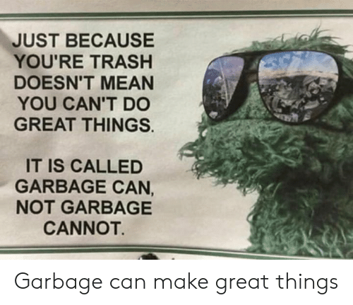 Youre Trash: JUST BECAUSE  YOU'RE TRASH  DOESN'T MEAN  YOU CAN'T DO  GREAT THINGS.  IT IS CALLED  GARBAGE CAN,  NOT GARBAGE  CANNOT. Garbage can make great things