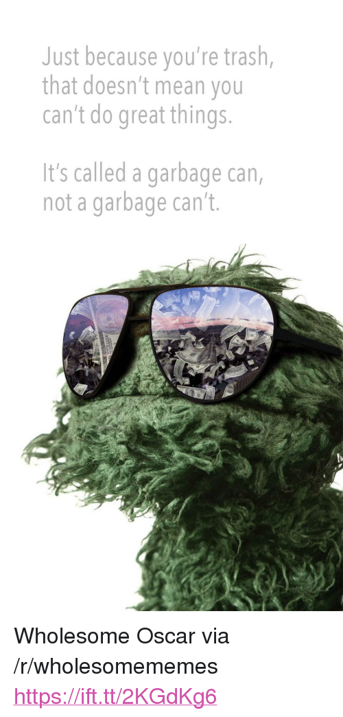 "Youre Trash: Just because you're trash,  that doesn't mean you  can't do great things  It's called a garbage can,  not a garbage can't. <p>Wholesome Oscar via /r/wholesomememes <a href=""https://ift.tt/2KGdKg6"">https://ift.tt/2KGdKg6</a></p>"