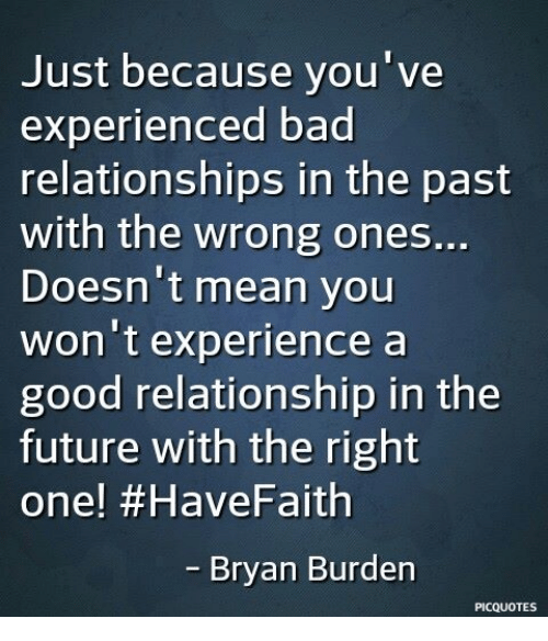 Good Relationship: Just because you've  experienced bad  relationships in the past  with the wrong ones..  Doesn't mean you  won't experience a  good relationship in the  future with the right  one! #HaveFaith  Bryan Burden  PICQUOTES