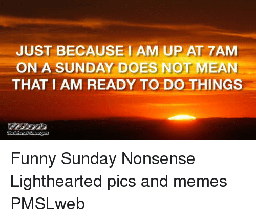 Lighthearted: JUST BECAUSE1 AM UP AT 7AM  ON A SUNDAY DOES NOT MEAN  THAT I AM READY TO DO THINGS <p>Funny Sunday Nonsense  Lighthearted pics and memes  PMSLweb </p>