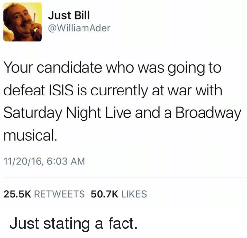 broadway musical: Just Bill  @William Ader  Your candidate who was going to  defeat ISIS is currently at war with  Saturday Night Live and a Broadway  musical  11/20/16, 6:03 AM  25.5K  RETWEETS  50.7K  LIKES Just stating a fact.