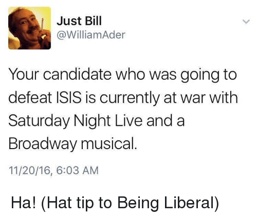 broadway musical: Just Bill  @William Ader  Your candidate who was going to  defeat ISIS is currently at war with  Saturday Night Live and a  Broadway musical  11/20/16, 6:03 AM Ha!   (Hat tip to Being Liberal)
