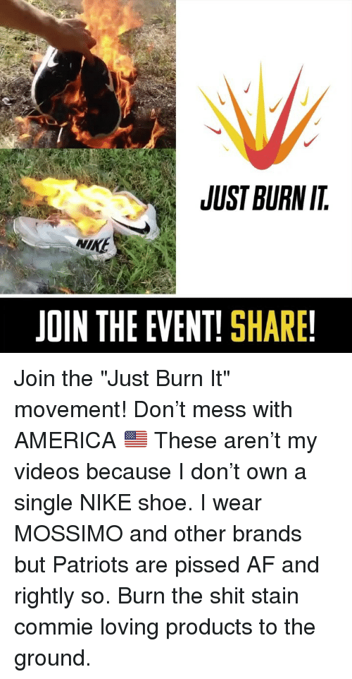 "Rightly: JUST BURN IT  NIKE  JOIN THE EVENT! SHARE! Join the ""Just Burn It"" movement! Don't mess with AMERICA 🇺🇸 These aren't my videos because I don't own a single NIKE shoe. I wear MOSSIMO and other brands but Patriots are pissed AF and rightly so. Burn the shit stain commie loving products to the ground."