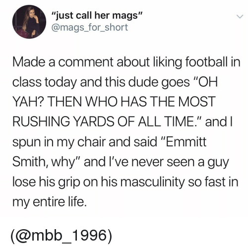"mags: ""just call her mags""  @mags_for_short  Made a comment about liking football in  class today and this dude goes ""OH  YAH? THEN WHO HAS THE MOST  RUSHING YARDS OF ALL TIME."" and l  spun in my chair and said ""Emmitt  Smith, why"" and l've never seen a guy  lose his grip on his masculinity so fast in  my entire life. (@mbb_1996)"