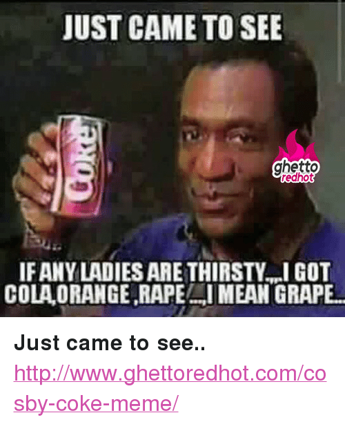 "Ghetto, Meme, and Thirsty: JUST CAME TO SEE  ghetto  IFANY LADIES ARE THIRSTY,I GOT  COLA ORANGE RAPEI MEAN GRAPE <p><strong>Just came to see..</strong></p><p><a href=""http://www.ghettoredhot.com/cosby-coke-meme/"">http://www.ghettoredhot.com/cosby-coke-meme/</a></p>"