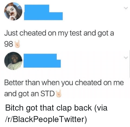 clap back: Just cheated on my test and got a  98  Better than when you cheated on me  and got an STD <p>Bitch got that clap back (via /r/BlackPeopleTwitter)</p>