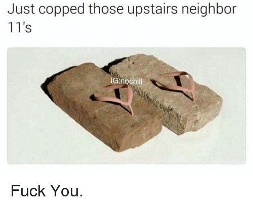 Fuck You, Neighbors, and Dank Memes: Just copped those upstairs neighbor  11's  IGA nochill Fuck You.