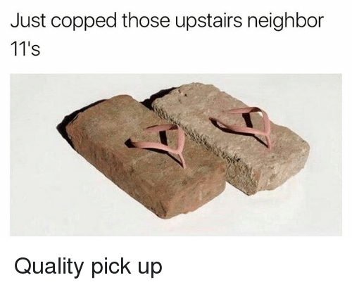 Memes, 🤖, and Just: Just copped those upstairs neighbor  11's Quality pick up