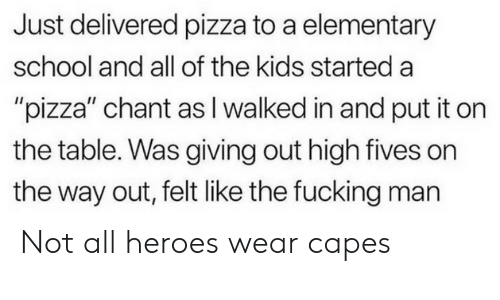 """Fives: Just delivered pizza to a elementary  school and all of the kids started a  """"pizza"""" chant as I walked in and put it on  the table. Was giving out high fives on  the way out, felt like the fucking man Not all heroes wear capes"""