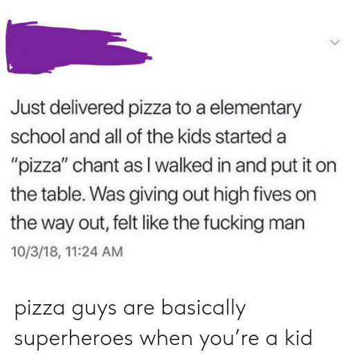 """Fives: Just delivered pizza to a elementary  school and all of the kids started a  """"pizza"""" chant as I walked in and put it on  the table. Was giving out high fives on  the way out, felt like the fucking man  10/3/18, 11:24 AM pizza guys are basically superheroes when you're a kid"""