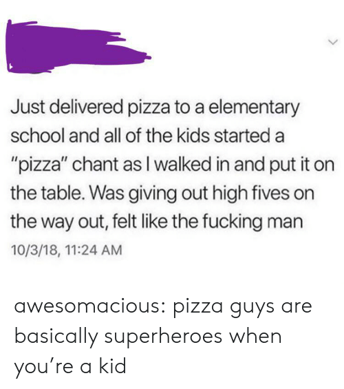"Elementary: Just delivered pizza to a elementary  school and all of the kids started a  ""pizza"" chant as I walked in and put it on  the table. Was giving out high fives on  the way out, felt like the fucking man  10/3/18, 11:24 AM awesomacious:  pizza guys are basically superheroes when you're a kid"