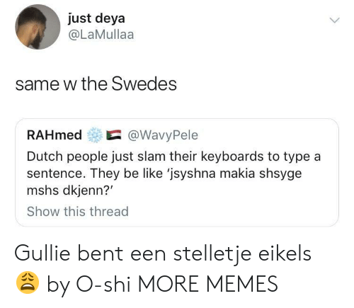 bent: just deya  @LaMullaa  same w the Swedes  RAHmed@WavyPele  Dutch people just slam their keyboards to type a  sentence. They be like 'jsyshna makia shsyge  mshs dkjenn?'  Show this thread Gullie bent een stelletje eikels 😩 by O-shi MORE MEMES