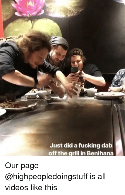 Fucking, Memes, and Videos: Just did a fucking dab  off the grill in Benihana Our page @highpeopledoingstuff is all videos like this