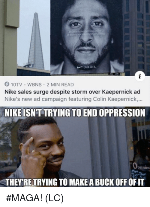 nikes: Just do it  10TV-WBNS 2 MIN READ  Nike sales surge despite storm over Kaepernick ad  Nike's new ad campaign featuring Colin Kaepernick.,..  NIKE ISNT TRYING TO END OPPRESSION  eenin  THEYRE TRYING TO MAKE A BUCK OFF OFIT #MAGA! (LC)