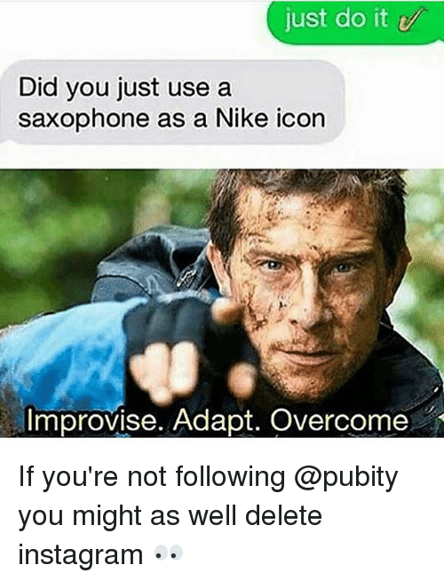 Instagram, Just Do It, and Memes: just do it  Did you just use a  saxophone as a Nike icon  Improvise. Adapt. Overcome If you're not following @pubity you might as well delete instagram 👀