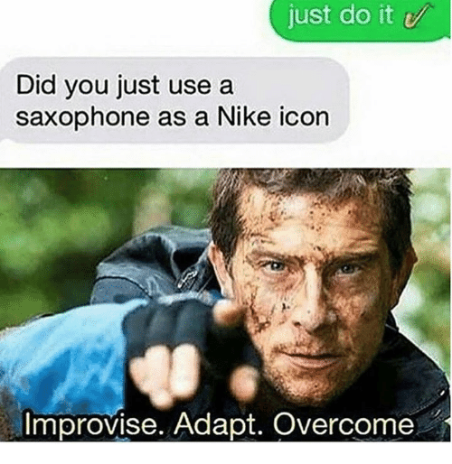 Dank, Just Do It, and Nike: just do it  Did you just use a  saxophone as a Nike icon  Improvise. Adapt. Overcome