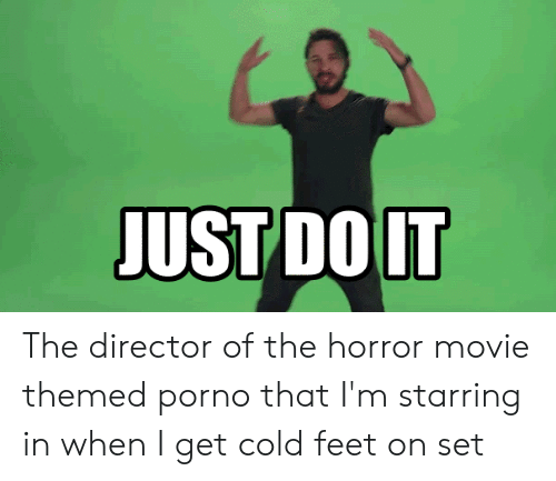 cold feet: JUST DO IT The director of the horror movie themed porno that I'm starring in when I get cold feet on set